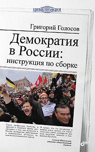 Григорий Голосов - Демократия в России: инструкция по сборке