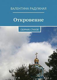 Валентина Радужная - Откровение. Сборник стихов