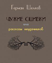 Герман Шелков -Чужие ошибки или рассказы неудачников