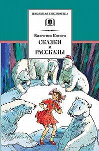 Валентин Катаев -Сказки и рассказы