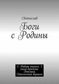 Святослав -Боги сРодины. С Нибиру анунаки. 1книга трилогии. Ритмика. Дополненный вариант