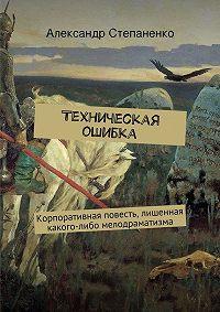 Александр Степаненко -Техническая ошибка. Корпоративная повесть, лишенная какого-либо мелодраматизма