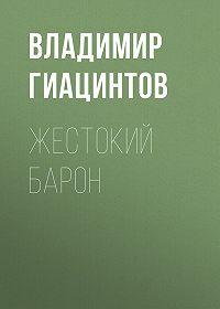 Владимир Гиацинтов -Жестокий барон