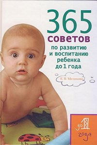 Екатерина Васильевна Мелихова -365 советов по развитию и воспитанию ребенка до 1 года