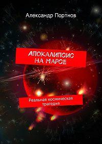 Александр Портнов -Апокалипсис наМарсе. Реальная космическая трагедия
