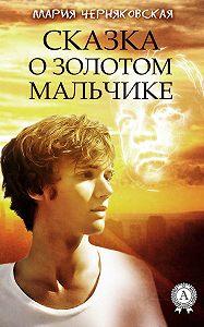 Мария Черняковская - Сказка о золотом мальчике