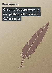Иван Аксаков -Ответ г.Градовскому на его разбор «Записки» К.С.Аксакова