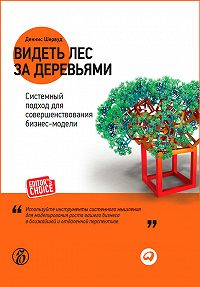 Деннис Шервуд - Видеть лес за деревьями. Системный подход для совершенствования бизнес-модели