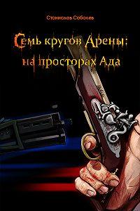 Станислав Соболев - Семь кругов Арены: на просторах Ада