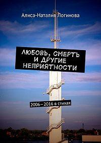 Алиса-Наталия Логинова -Любовь, смерть идругие неприятности. 2006—2016встихах