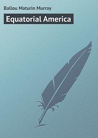 Maturin Ballou -Equatorial America