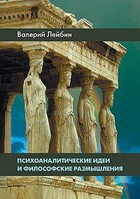 Валерий Моисеевич Лейбин -Психоаналитические идеи и философские размышления