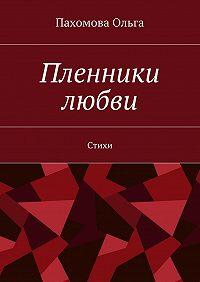 Пахомова Ольга -Пленники любви. Стихи
