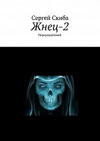 Сергей Скиба -Жнец-2. Перерождённый
