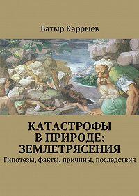 Батыр Сеидович Каррыев -Катастрофы вприроде: землетрясения
