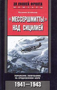 Йоханнес Штейнхоф -«Мессершмитты» над Сицилией. Поражение люфтваффе на Средиземном море. 1941-1943