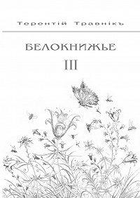 Терентiй Травнiкъ -Белокнижье. Собрание сочинений в 4-х томах. Том 3