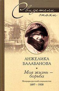 Анжелика Балабанова -Моя жизнь – борьба. Мемуары русской социалистки. 1897-1938