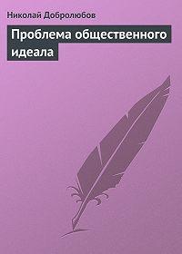 Николай Добролюбов - Проблема общественного идеала