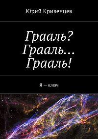 Юрий Кривенцев -Грааль? Грааль… Грааль! Я–ключ