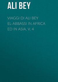 Ali Bey -Viaggi di Ali Bey el-Abbassi in Africa ed in Asia, v. 4