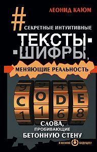 Леонид Каюм -Секретные интуитивные тексты-шифры, меняющие реальность. Слова, пробивающие бетонную стену