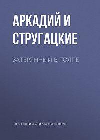 Аркадий и Борис Стругацкие -Затерянный в толпе