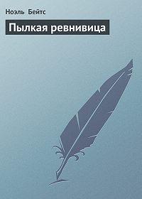 Ноэль Бейтс -Пылкая ревнивица