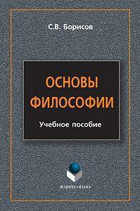 Сергей Валентинович Борисов - Основы философии. Учебное пособие