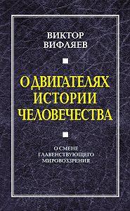 Виктор Вифляев - О двигателях истории человечества. О смене главенствующего мировоззрения