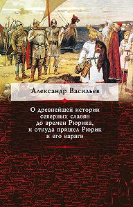 Александр Васильев - О древнейшей истории северных славян до времен Рюрика, и откуда пришел Рюрик и его варяги