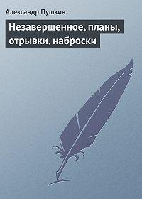 Александр Пушкин -Незавершенное, планы, отрывки, наброски