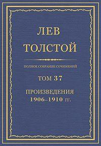 Лев Толстой -Полное собрание сочинений. Том 37. Произведения 1906–1910 гг.