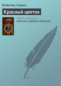 Всеволод Гаршин -Красный цветок