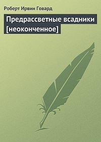 Роберт Ирвин Говард -Предрассветные всадники [неоконченное]