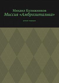 Михаил Кулижников -Миссия «Амброзиталька». роман-пародия