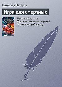Вячеслав Назаров -Игра длясмертных