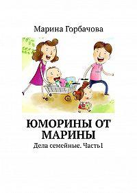 Марина Борисовна Горбачова -Юморины от Марины. Дела семейные. Часть 1