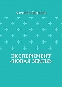 Алексей Шарыпов -Эксперимент «Новая земля»