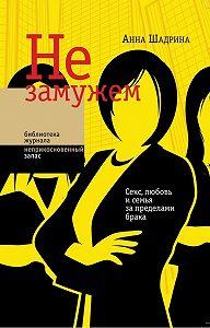 Анна Шадрина -Не замужем. Секс, любовь и семья за пределами брака