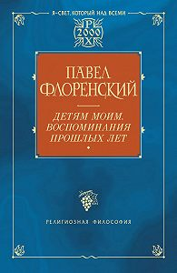Павел Флоренский -Детям моим. Воспоминания прошлых лет