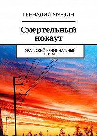 Геннадий Мурзин - Смертельный нокаут. Уральский криминальный роман