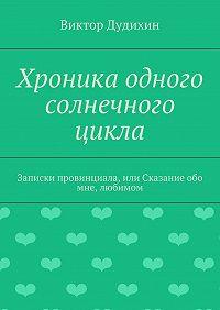 Виктор Дудихин -Хроника одного солнечного цикла. Записки провинциала, или Сказание обо мне, любимом