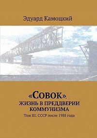 Эдуард Камоцкий -«Совок». Жизнь впреддверии коммунизма. ТомIII. СССР после 1988 года