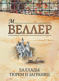 Михаил Веллер -Баллады тюрем и заграниц (сборник)