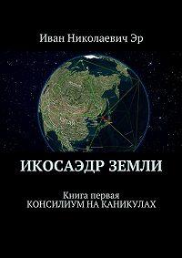Иван Эр - Икосаэдр Земли. Книга первая. Консилиум на каникулах
