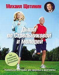 Михаил Щетинин -Дыши по Стрельниковой и молодей. Уникальная методика для здоровья и долголетия