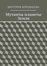 Виктория Бородинова - Мутанты планеты Земля
