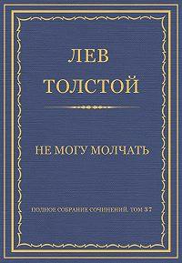 Лев Толстой -Полное собрание сочинений. Том 37. Произведения 1906–1910 гг. Не могу молчать