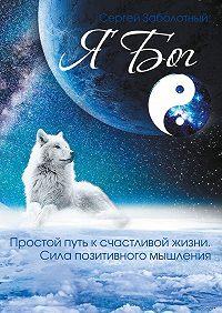 Сергей Заболотный -Я Бог. Простой путь к счастливой жизни. Сила позитивного мышления